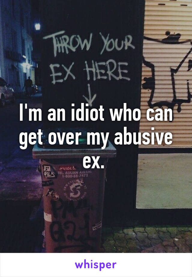 I'm an idiot who can get over my abusive ex.