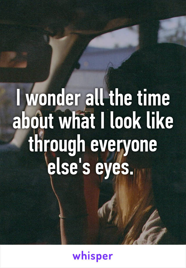 I wonder all the time about what I look like through everyone else's eyes.