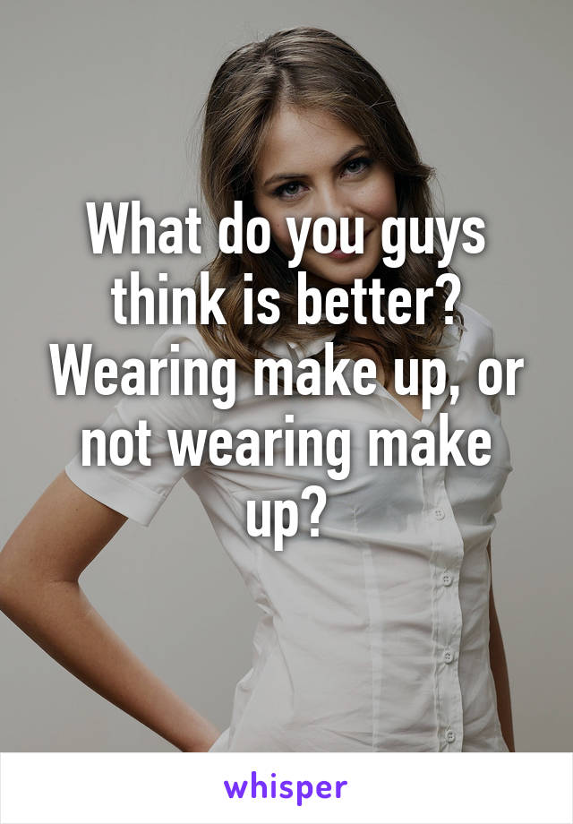 What do you guys think is better? Wearing make up, or not wearing make up?