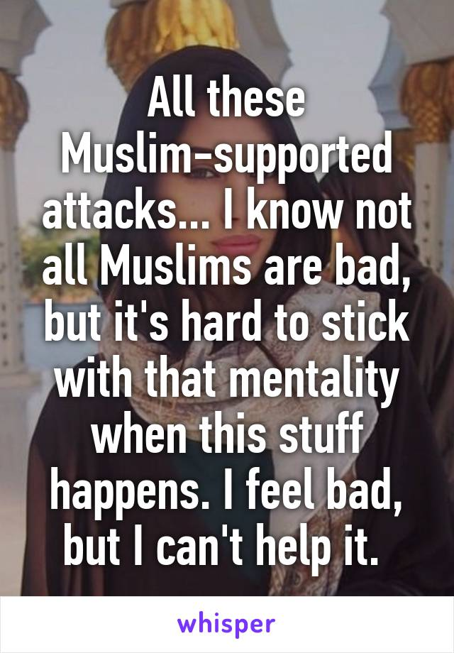 All these Muslim-supported attacks... I know not all Muslims are bad, but it's hard to stick with that mentality when this stuff happens. I feel bad, but I can't help it.