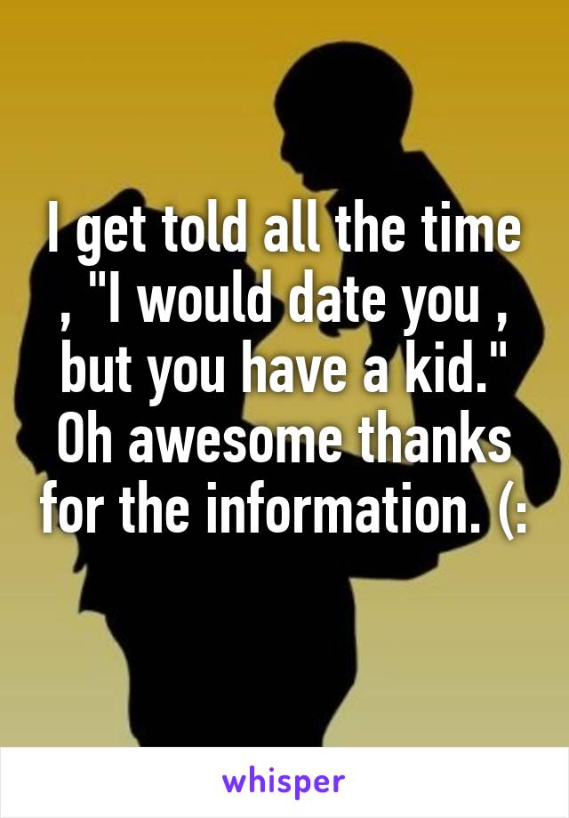"""I get told all the time , """"I would date you , but you have a kid."""" Oh awesome thanks for the information. (:"""