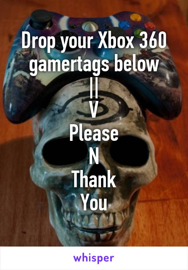 Drop your Xbox 360 gamertags below || V Please N Thank You