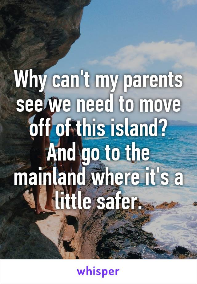 Why can't my parents see we need to move off of this island? And go to the mainland where it's a little safer.