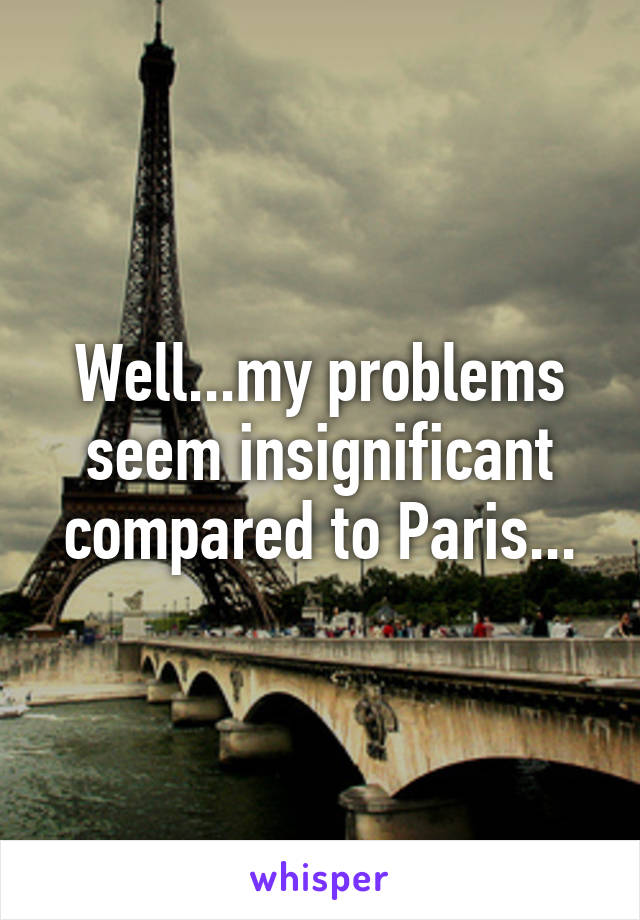 Well...my problems seem insignificant compared to Paris...