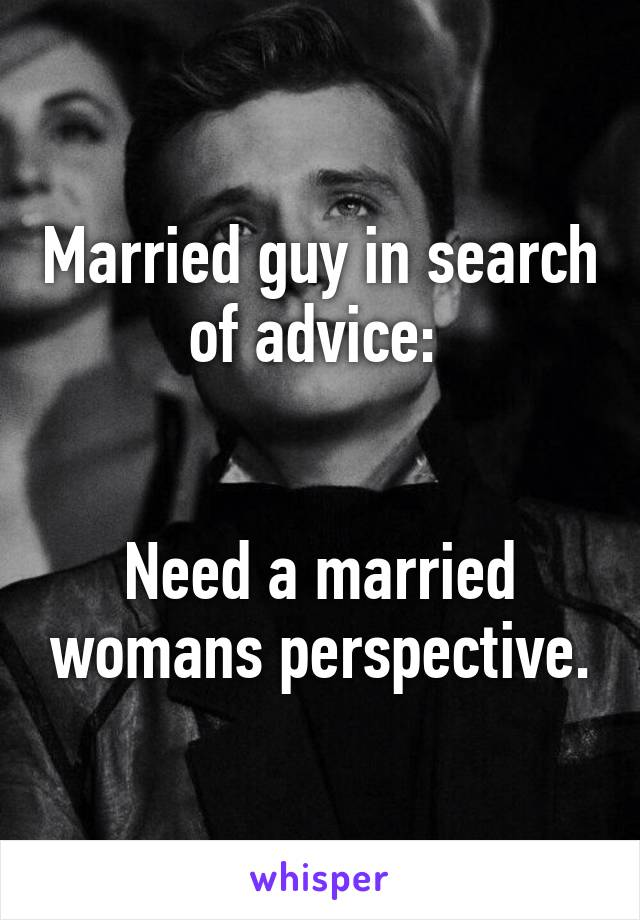 Married guy in search of advice:    Need a married womans perspective.