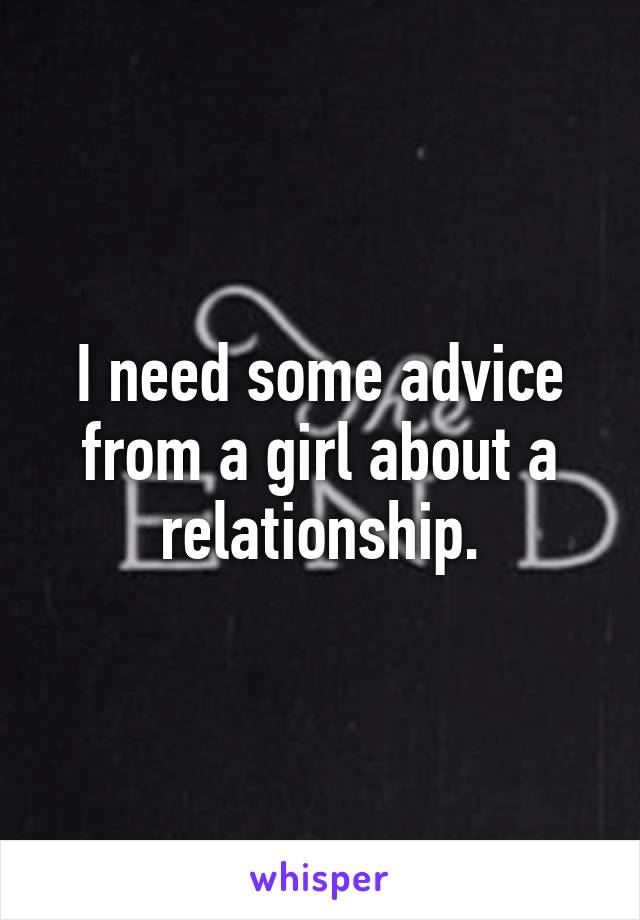 I need some advice from a girl about a relationship.