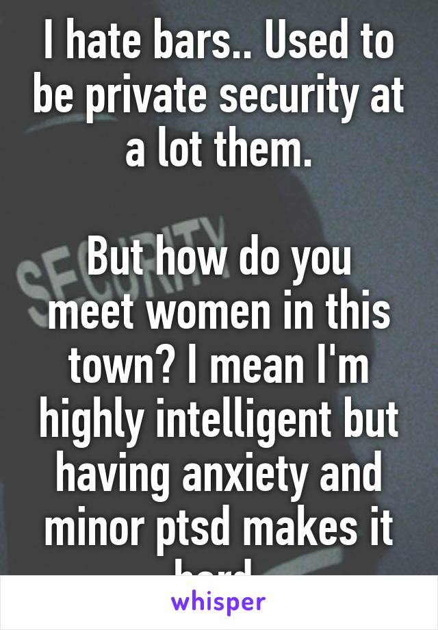I hate bars.. Used to be private security at a lot them.  But how do you meet women in this town? I mean I'm highly intelligent but having anxiety and minor ptsd makes it hard.