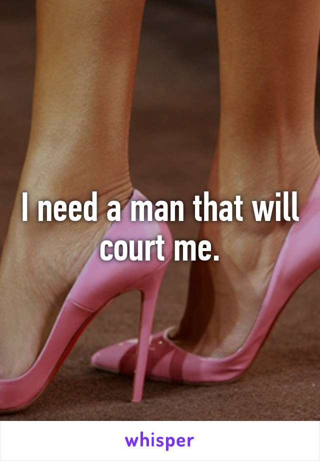I need a man that will court me.