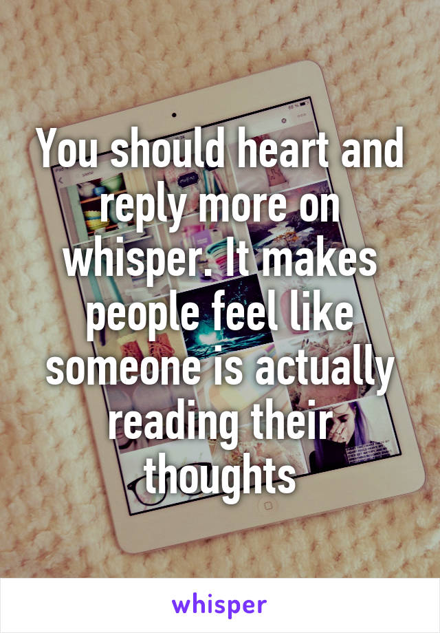 You should heart and reply more on whisper. It makes people feel like someone is actually reading their thoughts