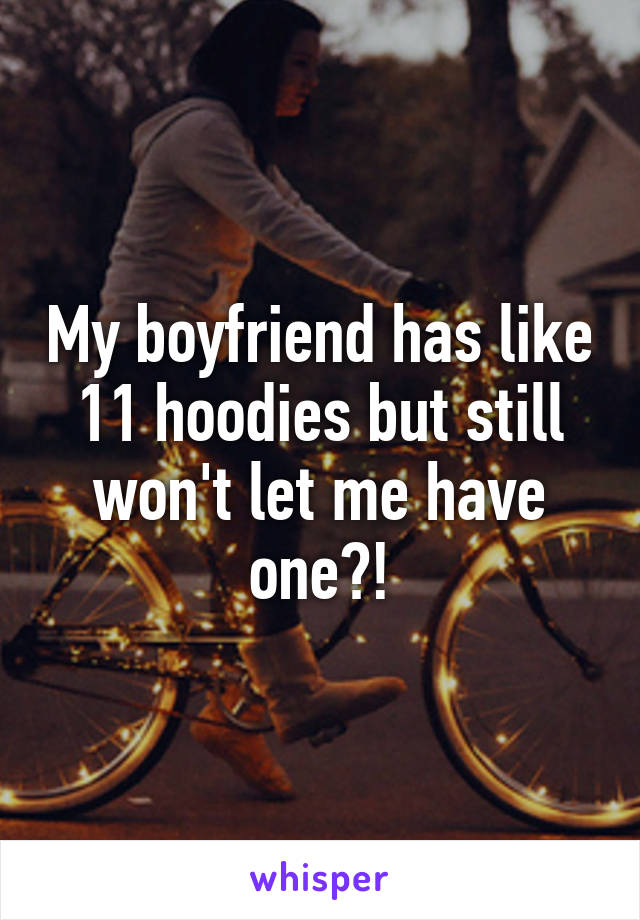 My boyfriend has like 11 hoodies but still won't let me have one?!