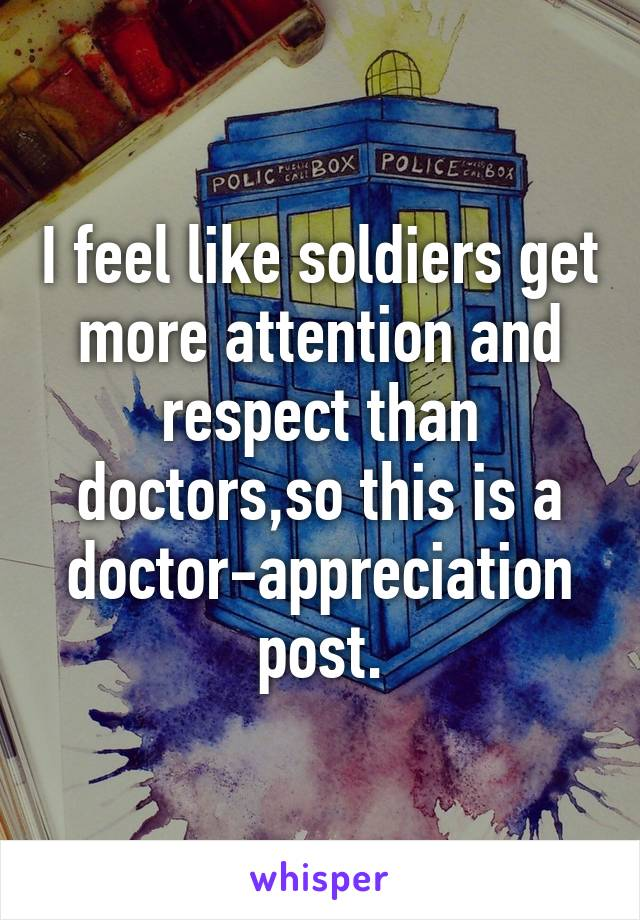 I feel like soldiers get more attention and respect than doctors,so this is a doctor-appreciation post.