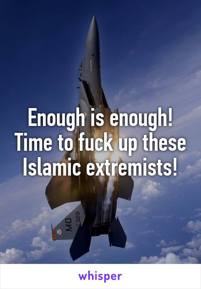 Enough is enough! Time to fuck up these Islamic extremists!