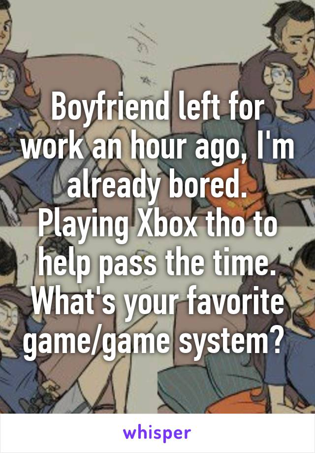 Boyfriend left for work an hour ago, I'm already bored. Playing Xbox tho to help pass the time. What's your favorite game/game system?