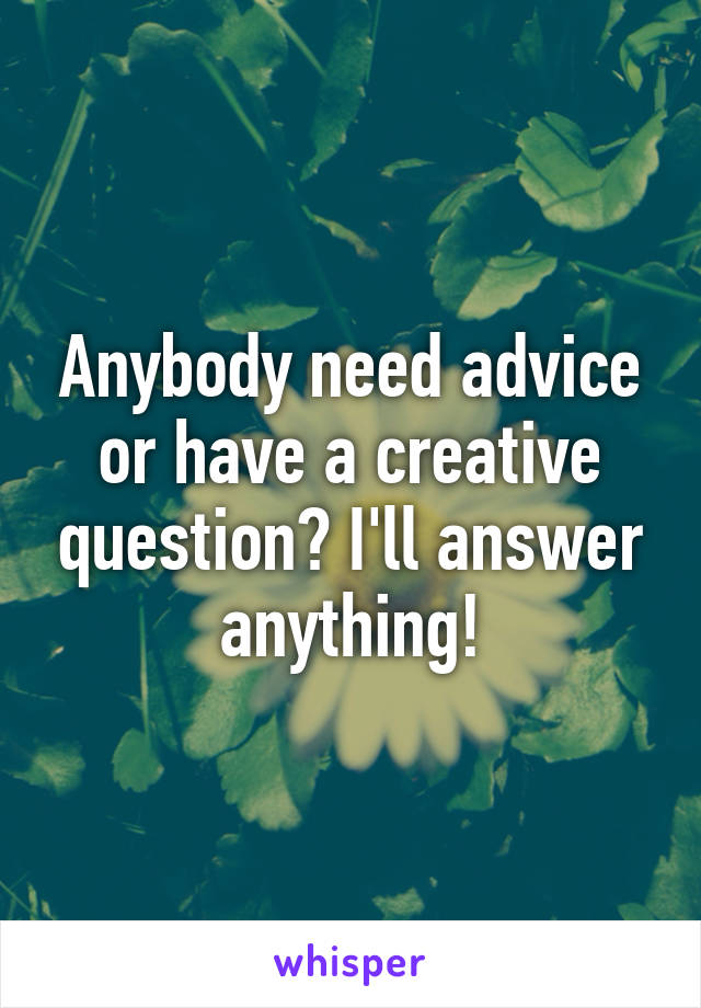 Anybody need advice or have a creative question? I'll answer anything!
