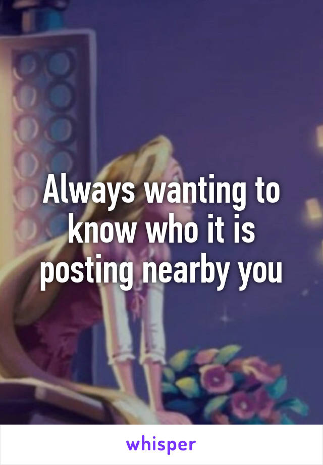 Always wanting to know who it is posting nearby you
