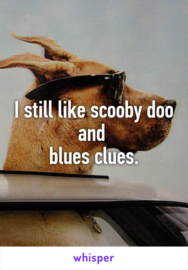 I still like scooby doo and  blues clues.