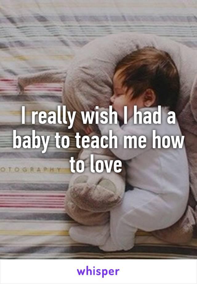 I really wish I had a baby to teach me how to love