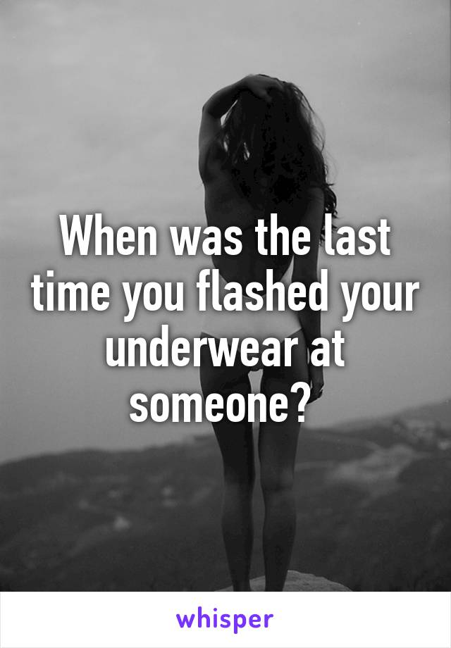 When was the last time you flashed your underwear at someone?