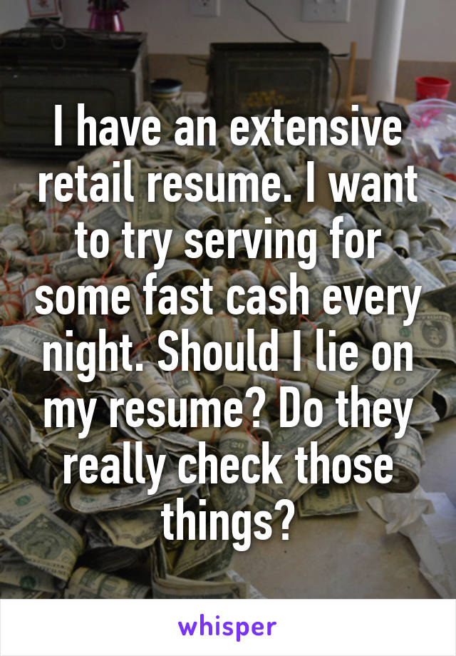 I have an extensive retail resume. I want to try serving for some fast cash every night. Should I lie on my resume? Do they really check those things?
