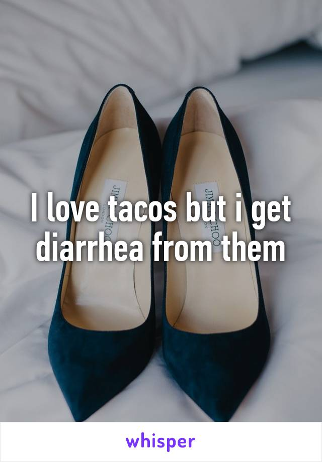 I love tacos but i get diarrhea from them