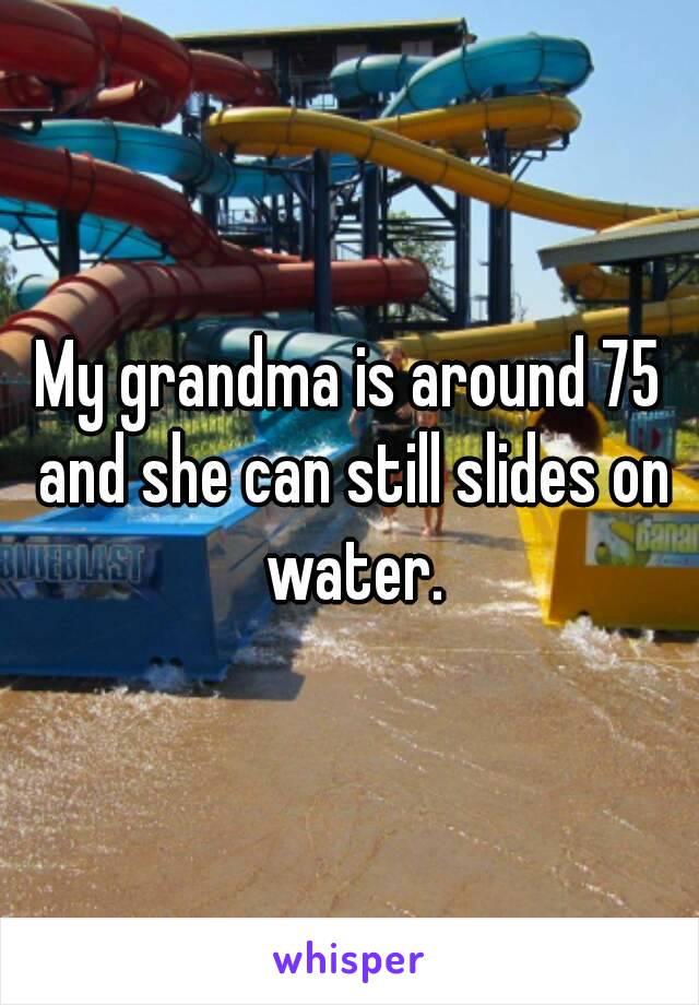 My grandma is around 75 and she can still slides on water.