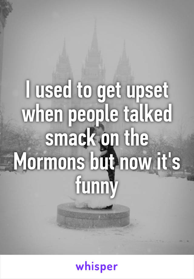 I used to get upset when people talked smack on the Mormons but now it's funny