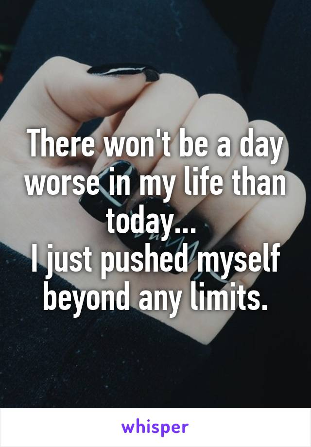 There won't be a day worse in my life than today...  I just pushed myself beyond any limits.