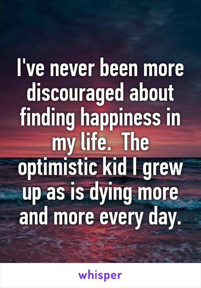 I've never been more discouraged about finding happiness in my life.  The optimistic kid I grew up as is dying more and more every day.