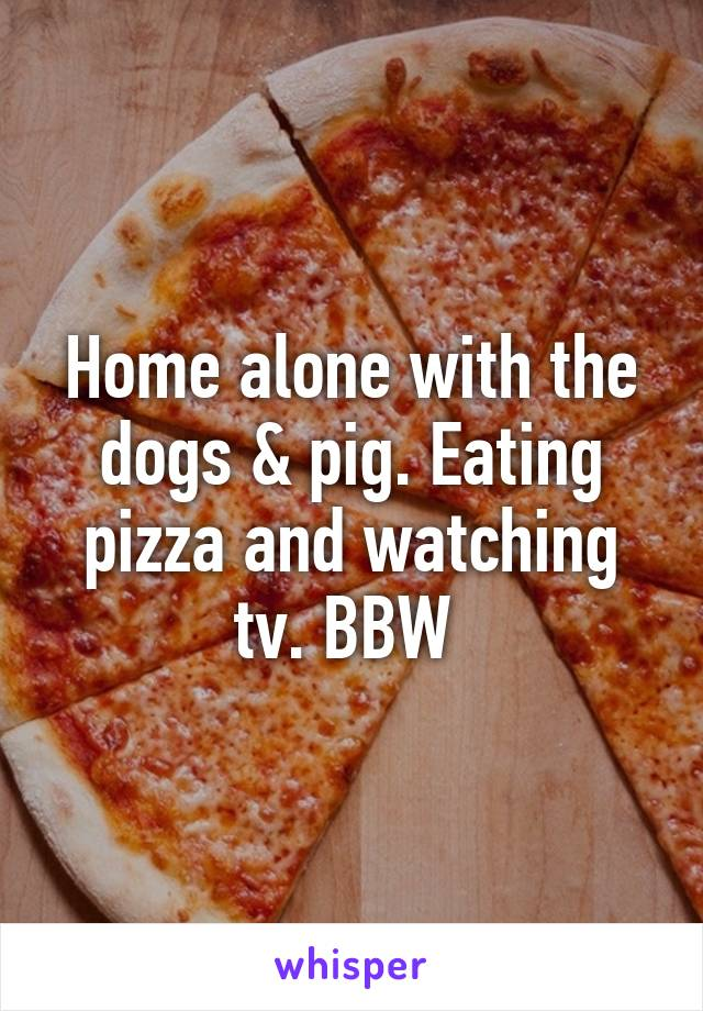 Home alone with the dogs & pig. Eating pizza and watching tv. BBW