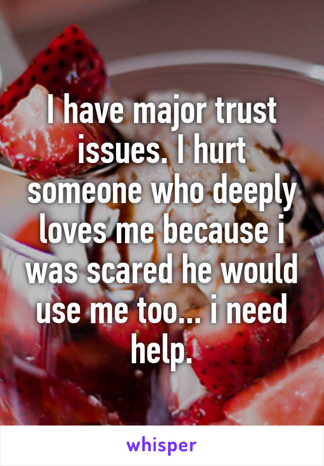 I have major trust issues. I hurt someone who deeply loves me because i was scared he would use me too... i need help.