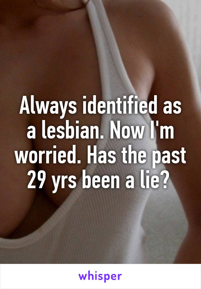 Always identified as a lesbian. Now I'm worried. Has the past 29 yrs been a lie?