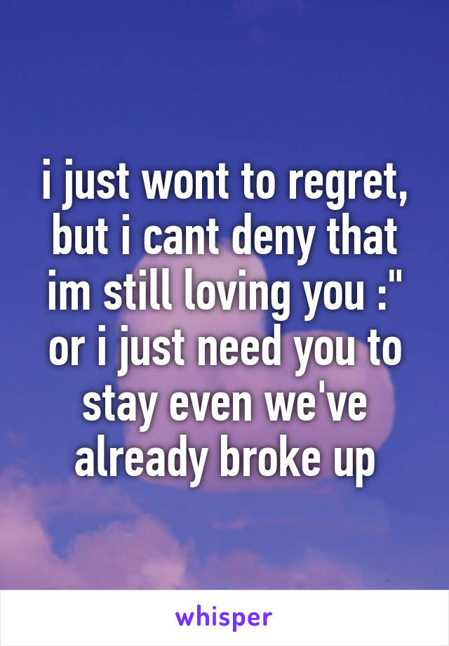 """i just wont to regret, but i cant deny that im still loving you :"""" or i just need you to stay even we've already broke up"""