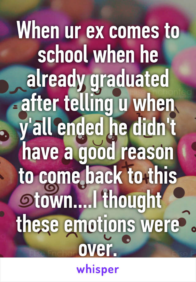 When ur ex comes to school when he already graduated after telling u when y'all ended he didn't have a good reason to come back to this town....I thought these emotions were over.