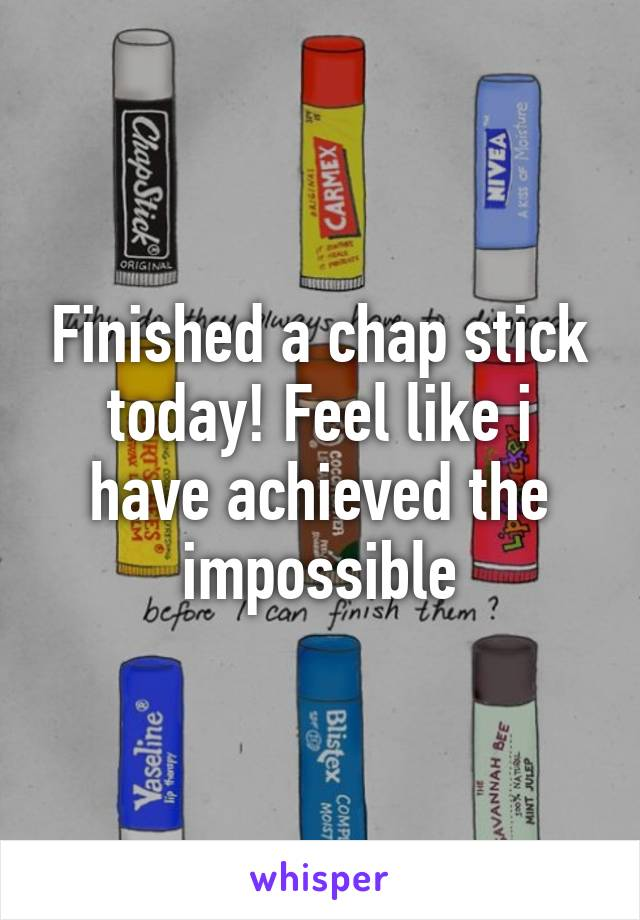 Finished a chap stick today! Feel like i have achieved the impossible