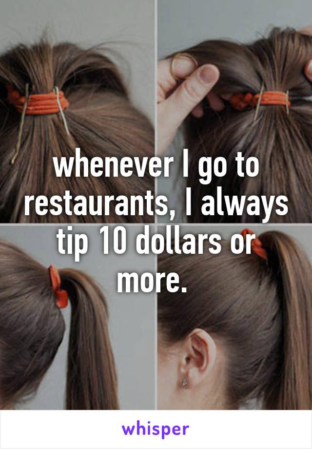 whenever I go to restaurants, I always tip 10 dollars or more.