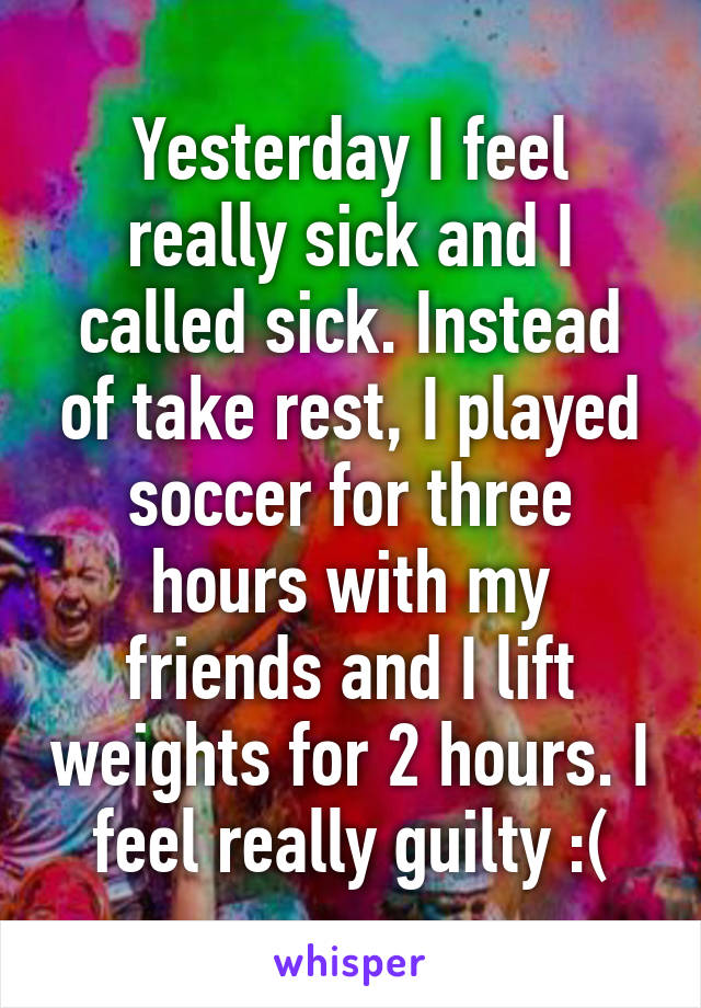 Yesterday I feel really sick and I called sick. Instead of take rest, I played soccer for three hours with my friends and I lift weights for 2 hours. I feel really guilty :(