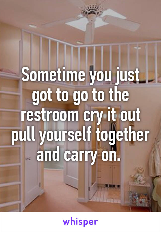 Sometime you just got to go to the restroom cry it out pull yourself together and carry on.
