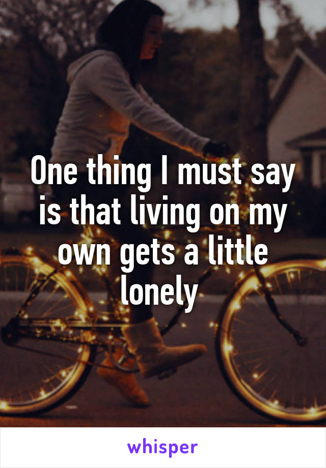 One thing I must say is that living on my own gets a little lonely