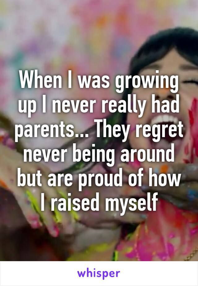 When I was growing up I never really had parents... They regret never being around but are proud of how I raised myself