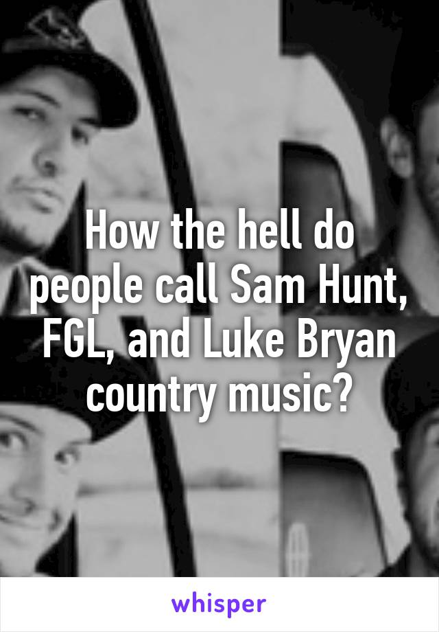 How the hell do people call Sam Hunt, FGL, and Luke Bryan country music?