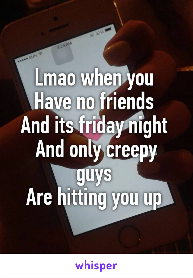Lmao when you  Have no friends  And its friday night  And only creepy guys  Are hitting you up