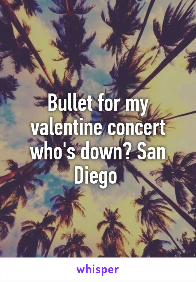 Bullet for my valentine concert who's down? San Diego