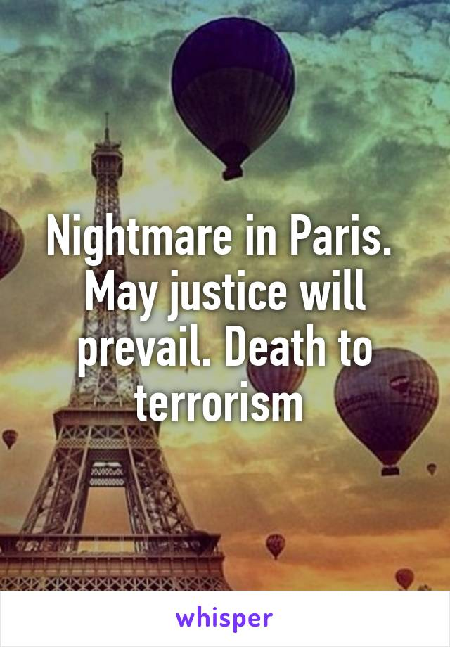 Nightmare in Paris.  May justice will prevail. Death to terrorism