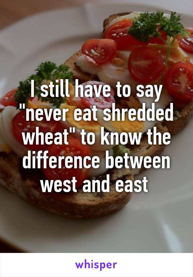 """I still have to say """"never eat shredded wheat"""" to know the difference between west and east"""