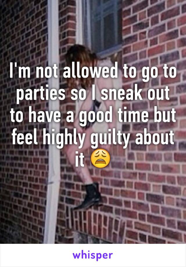 I'm not allowed to go to parties so I sneak out to have a good time but feel highly guilty about it 😩