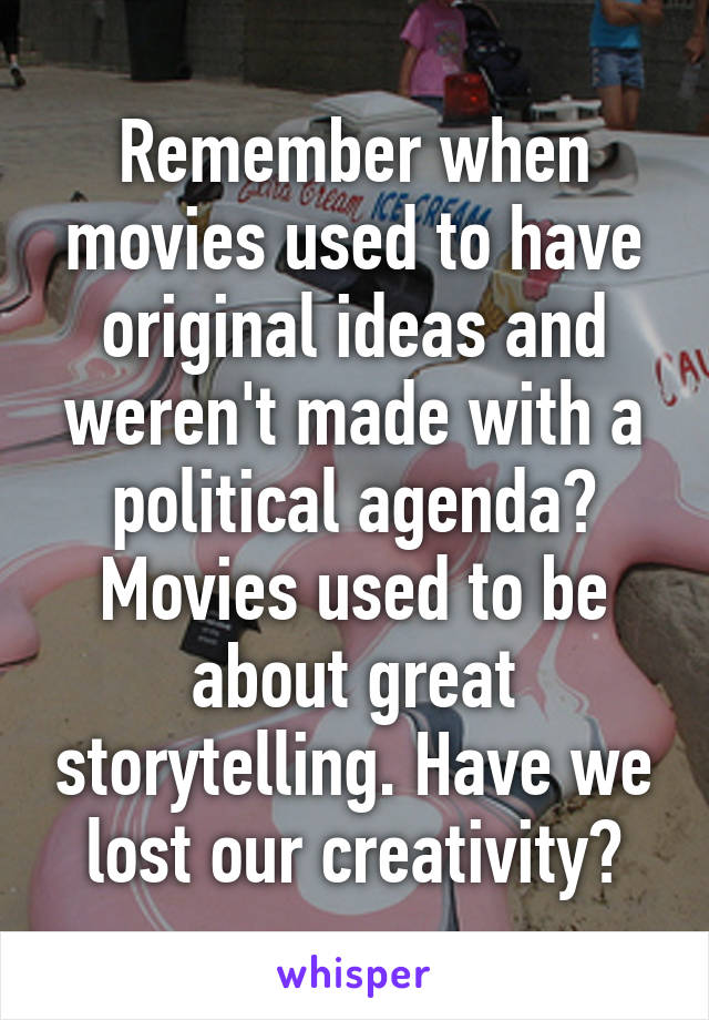 Remember when movies used to have original ideas and weren't made with a political agenda? Movies used to be about great storytelling. Have we lost our creativity?