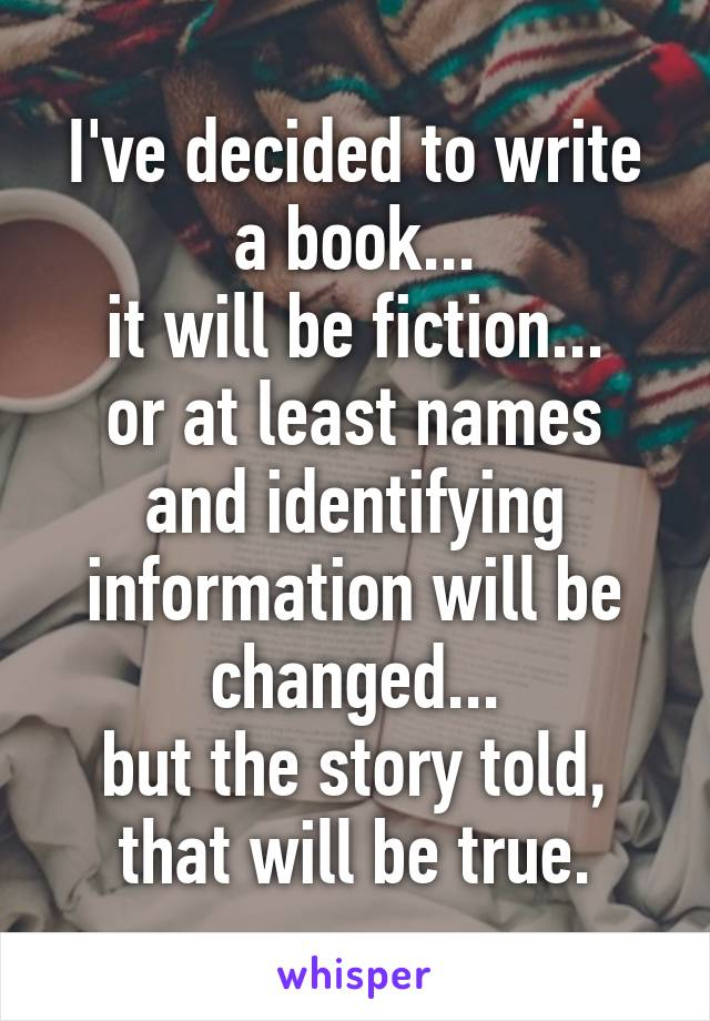 I've decided to write a book... it will be fiction... or at least names and identifying information will be changed... but the story told, that will be true.