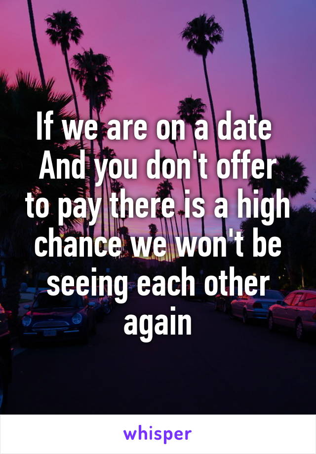 If we are on a date  And you don't offer to pay there is a high chance we won't be seeing each other again