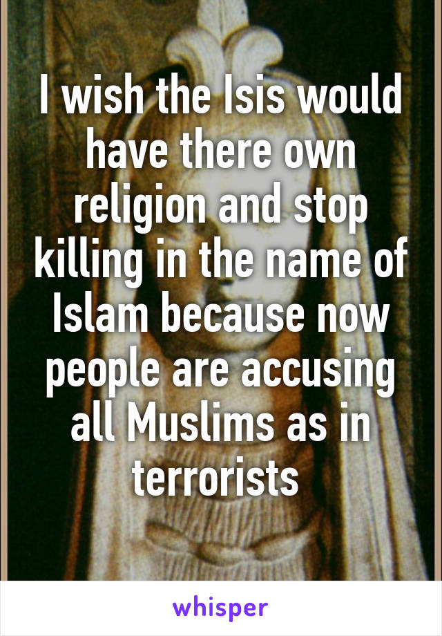 I wish the Isis would have there own religion and stop killing in the name of Islam because now people are accusing all Muslims as in terrorists