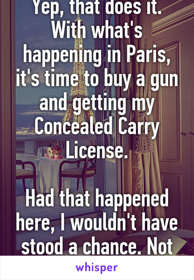 Yep, that does it. With what's happening in Paris, it's time to buy a gun and getting my Concealed Carry License.  Had that happened here, I wouldn't have stood a chance. Not okay.